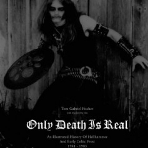 ONLY DEATH IS REAL: An Illustrated History of Hellhammer and Early Celtic Frost 1981–1985, by Tom Gabriel Fischer with Martin Eric Ain