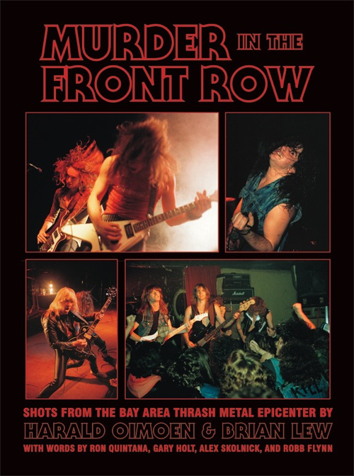 MURDER IN THE FRONT ROW: Shots From the Bay Area Thrash Metal Epicenter, by Harald Oimoen and Brian Lew