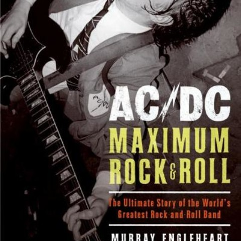 AC/DC MAXIMUM ROCK & ROLL: The Ultimate Story of the World's Greatest Rock-and-Roll Band, by Murray Engleheart